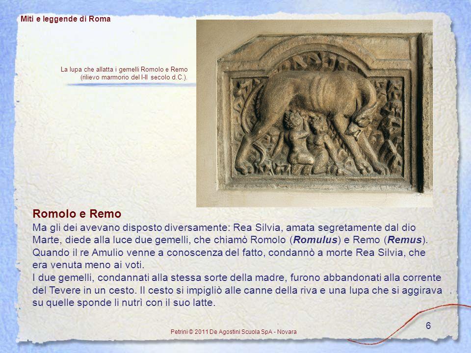6 Miti e leggende di Roma Petrini © 2011 De Agostini Scuola SpA - Novara Romolo e Remo Ma gli dei avevano disposto diversamente: Rea Silvia, amata seg