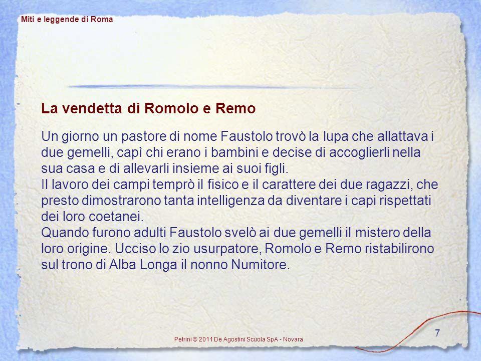 7 La vendetta di Romolo e Remo Un giorno un pastore di nome Faustolo trovò la lupa che allattava i due gemelli, capì chi erano i bambini e decise di a