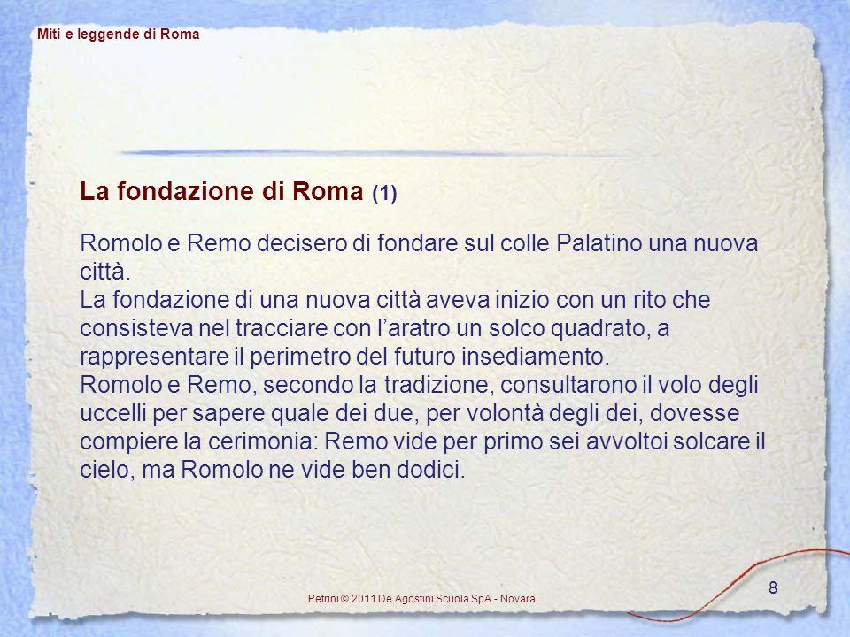 8 Miti e leggende di Roma Petrini © 2011 De Agostini Scuola SpA - Novara La fondazione di Roma (1) Romolo e Remo decisero di fondare sul colle Palatin