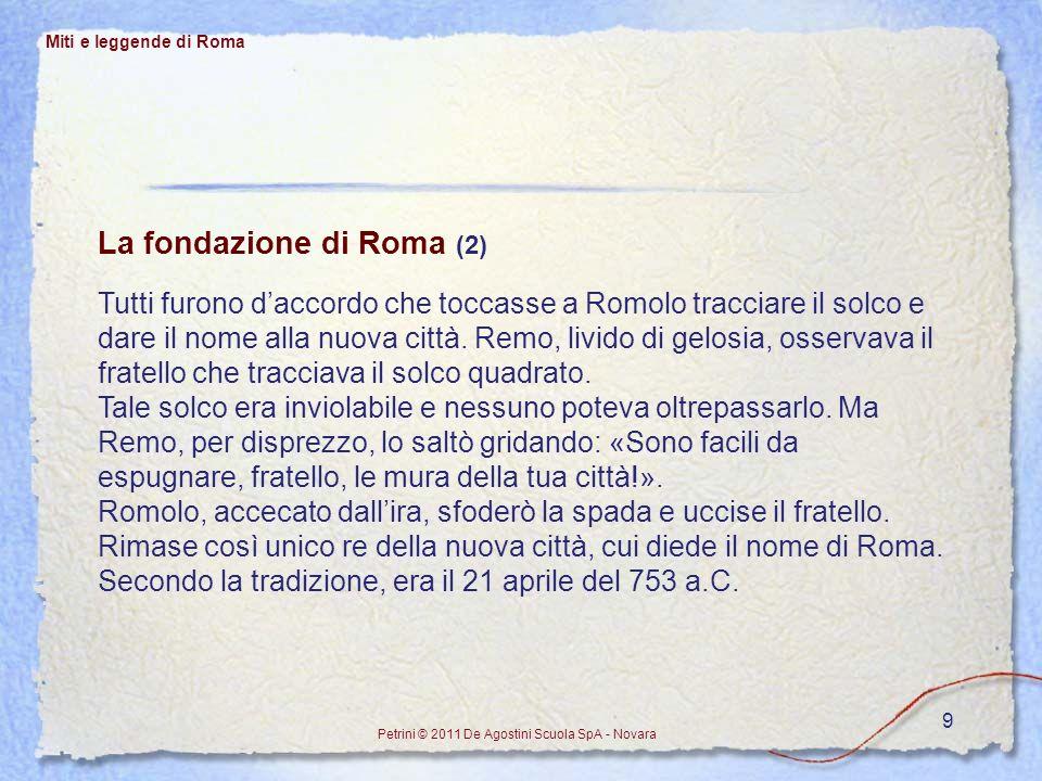 9 Miti e leggende di Roma Petrini © 2011 De Agostini Scuola SpA - Novara La fondazione di Roma (2) Tutti furono daccordo che toccasse a Romolo traccia