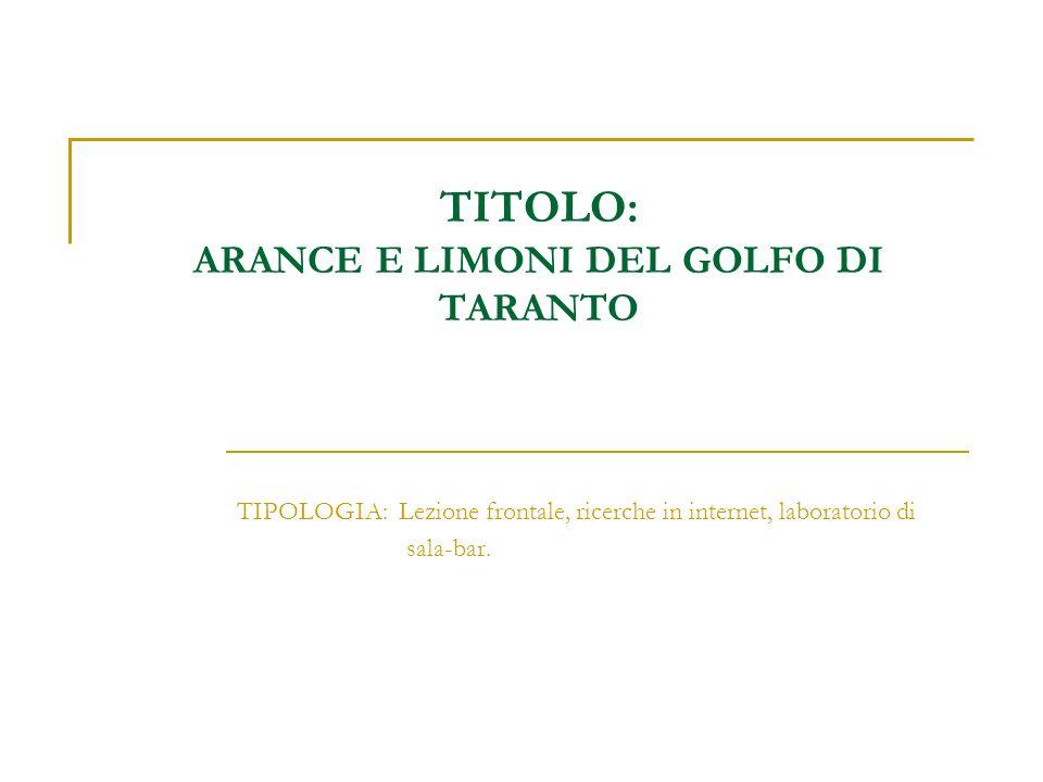 TITOLO: ARANCE E LIMONI DEL GOLFO DI TARANTO TIPOLOGIA: Lezione frontale, ricerche in internet, laboratorio di sala-bar.
