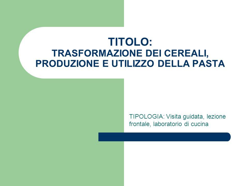 TITOLO: TRASFORMAZIONE DEI CEREALI, PRODUZIONE E UTILIZZO DELLA PASTA TIPOLOGIA: Visita guidata, lezione frontale, laboratorio di cucina
