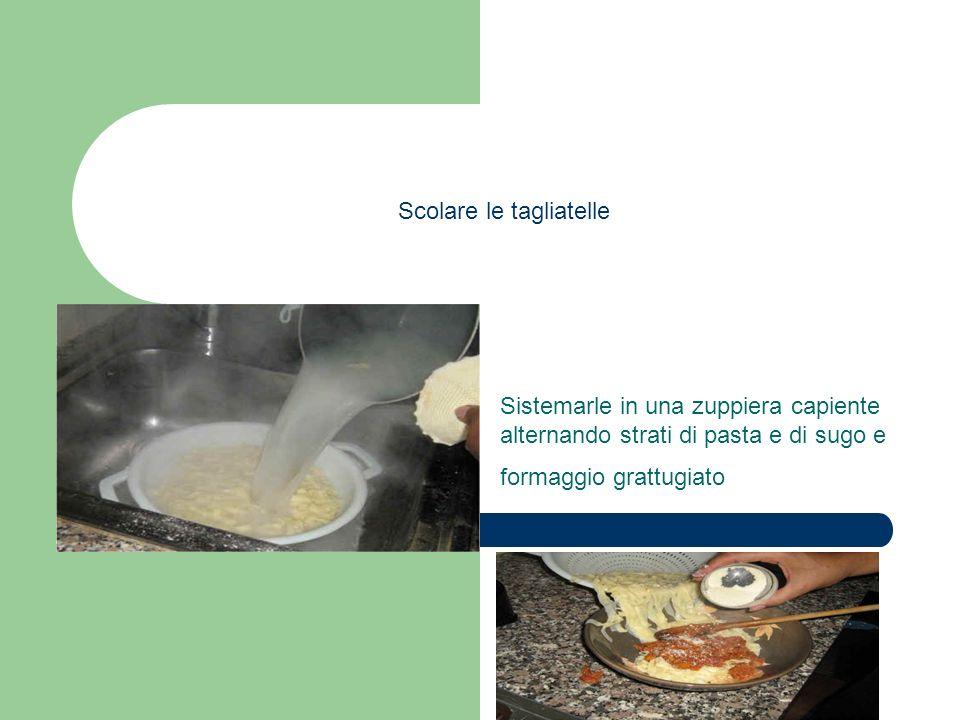Scolare le tagliatelle Sistemarle in una zuppiera capiente alternando strati di pasta e di sugo e formaggio grattugiato