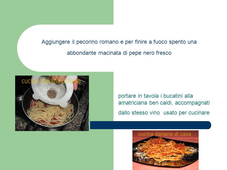 Aggiungere il pecorino romano e per finire a fuoco spento una abbondante macinata di pepe nero fresco portare in tavola i bucatini alla amatriciana be