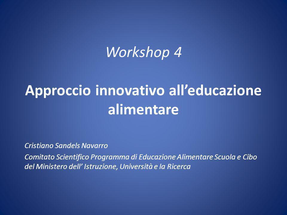 Workshop 4 Approccio innovativo alleducazione alimentare Cristiano Sandels Navarro Comitato Scientifico Programma di Educazione Alimentare Scuola e Cibo del Ministero dell Istruzione, Università e la Ricerca