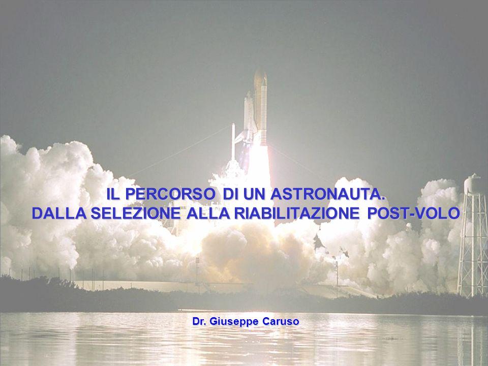 IL PERCORSO DI UN ASTRONAUTA. DALLA SELEZIONE ALLA RIABILITAZIONE POST-VOLO Dr. Giuseppe Caruso