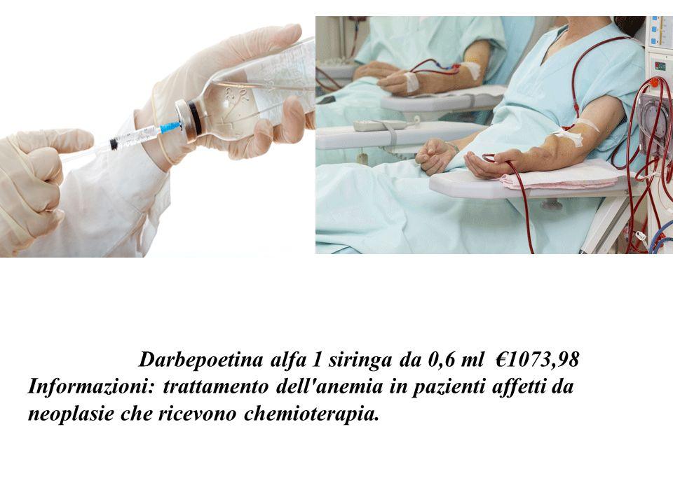 CERA – o - Darbepoetina alfa 1 siringa da 0,6 ml 1073,98 Informazioni: trattamento dell anemia in pazienti affetti da neoplasie che ricevono chemioterapia.