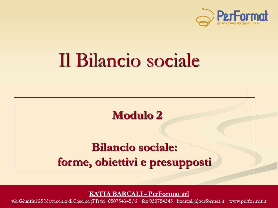 Il Bilancio sociale Modulo 2 Bilancio sociale: Modulo 2 Bilancio sociale: forme, obiettivi e presupposti KATIA BARCALI – PerFormat srl via Giuntini 25 Navacchio di Cascina (PI) tel.