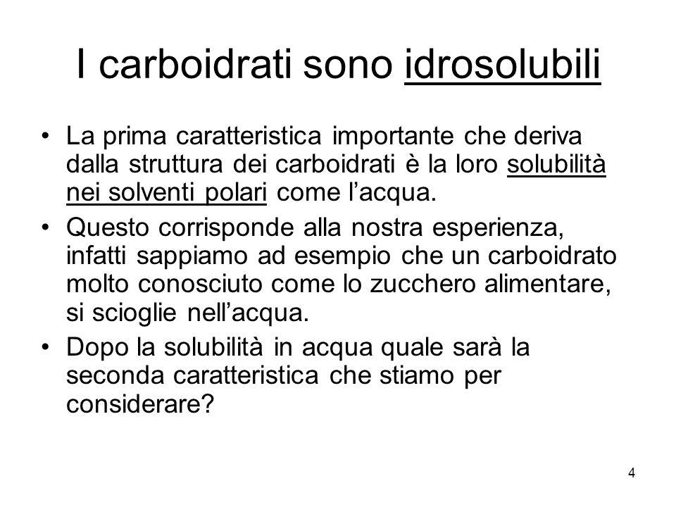 4 I carboidrati sono idrosolubili La prima caratteristica importante che deriva dalla struttura dei carboidrati è la loro solubilità nei solventi pola