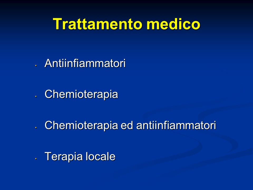 Trattamento medico Antiinfiammatori Antiinfiammatori Chemioterapia Chemioterapia Chemioterapia ed antiinfiammatori Chemioterapia ed antiinfiammatori T