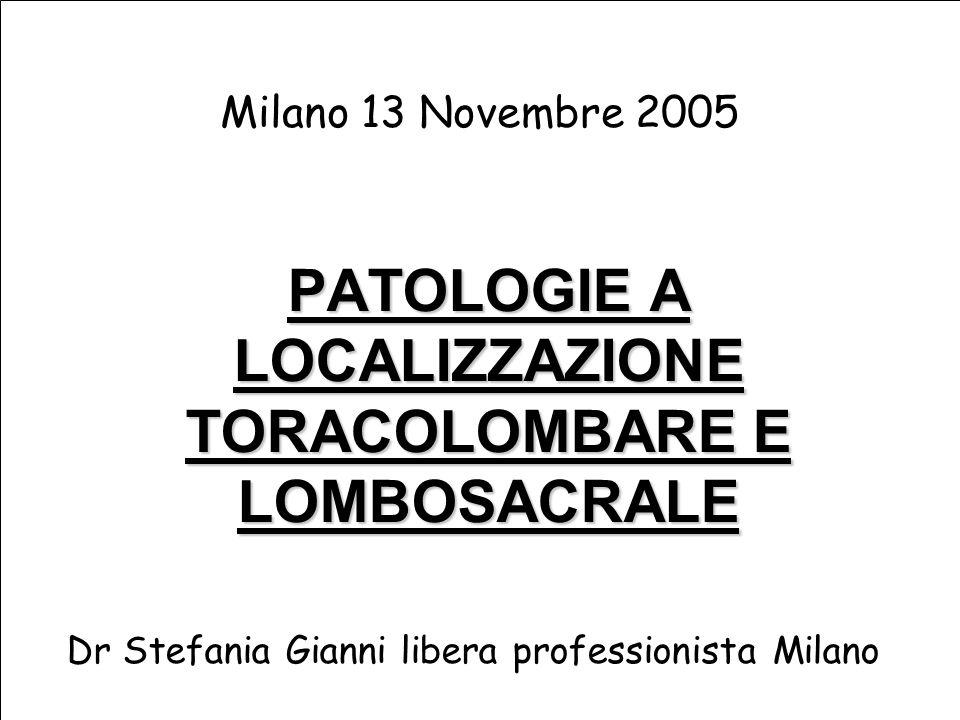 PATOLOGIE A LOCALIZZAZIONE TORACOLOMBARE E LOMBOSACRALE Milano 13 Novembre 2005 Dr Stefania Gianni libera professionista Milano