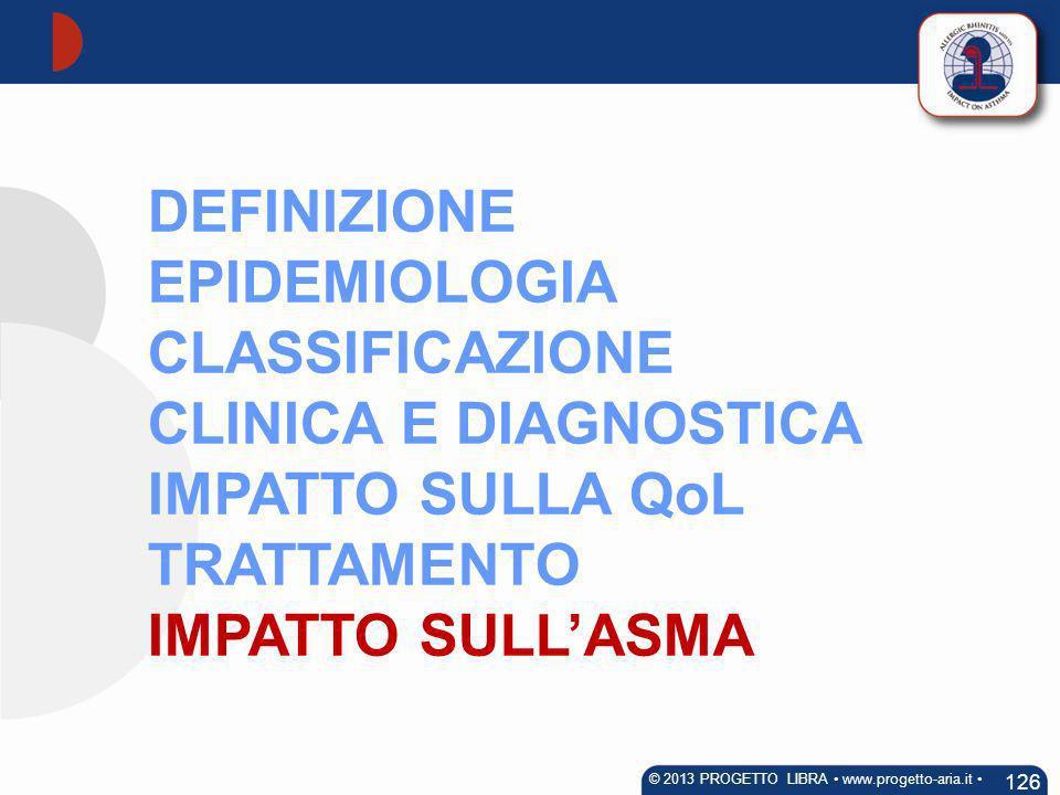 DEFINIZIONE EPIDEMIOLOGIA CLASSIFICAZIONE CLINICA E DIAGNOSTICA IMPATTO SULLA QoL TRATTAMENTO IMPATTO SULLASMA 126 © 2013 PROGETTO LIBRA www.progetto-