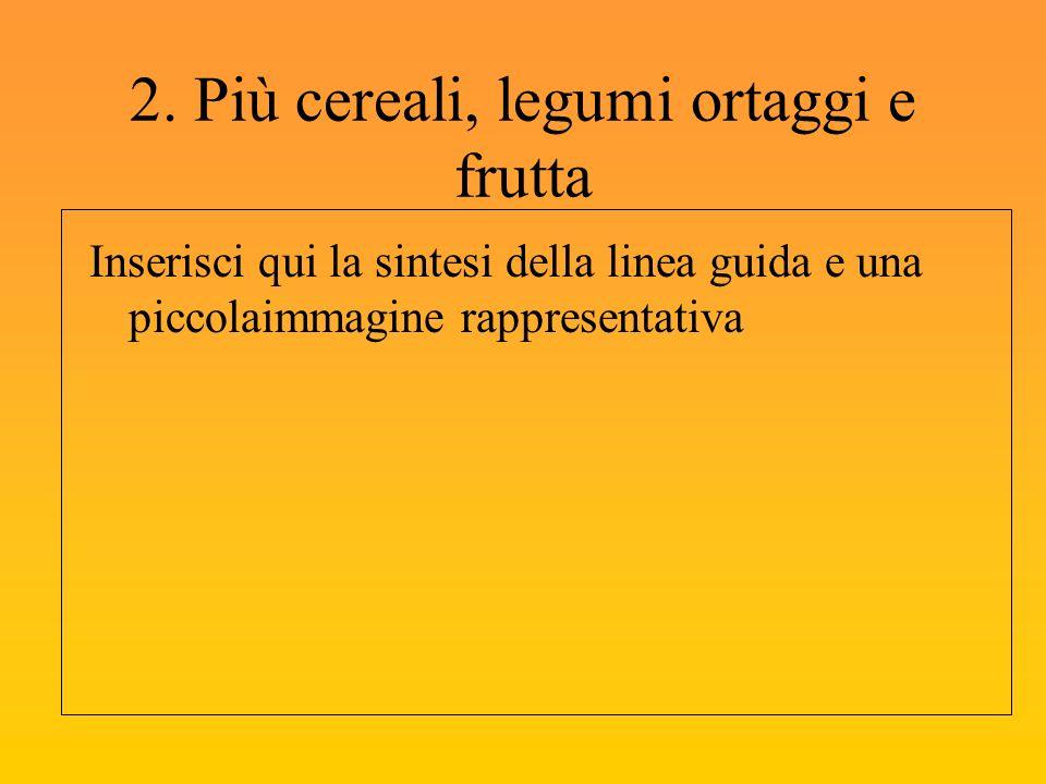 2. Più cereali, legumi ortaggi e frutta Inserisci qui la sintesi della linea guida e una piccolaimmagine rappresentativa
