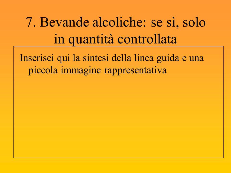7. Bevande alcoliche: se sì, solo in quantità controllata Inserisci qui la sintesi della linea guida e una piccola immagine rappresentativa