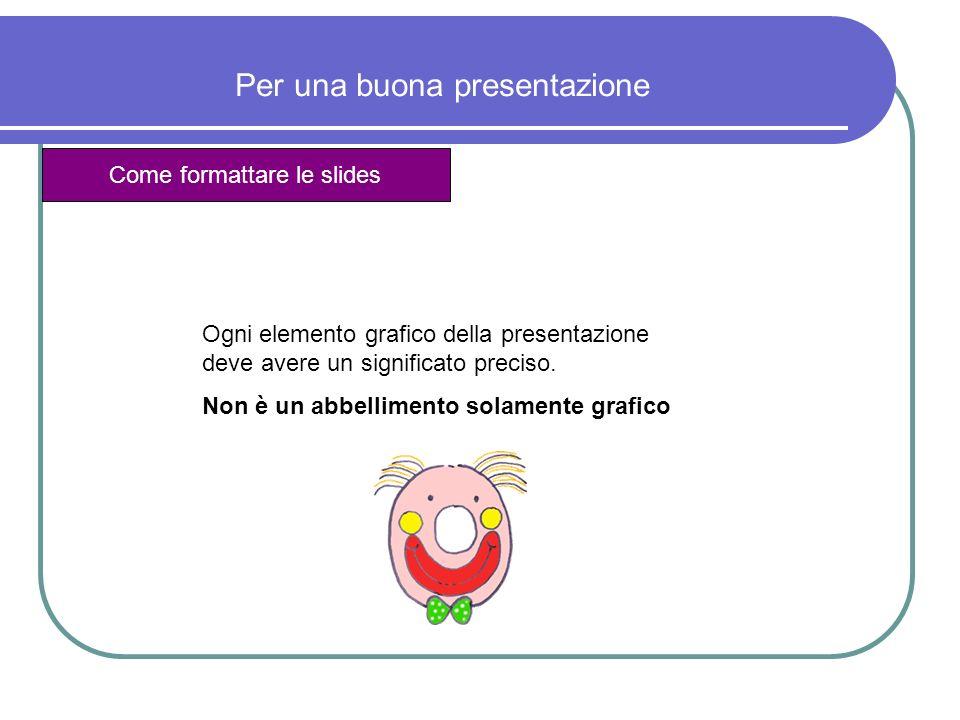 Per una buona presentazione Come formattare le slides Ogni elemento grafico della presentazione deve avere un significato preciso. Non è un abbellimen