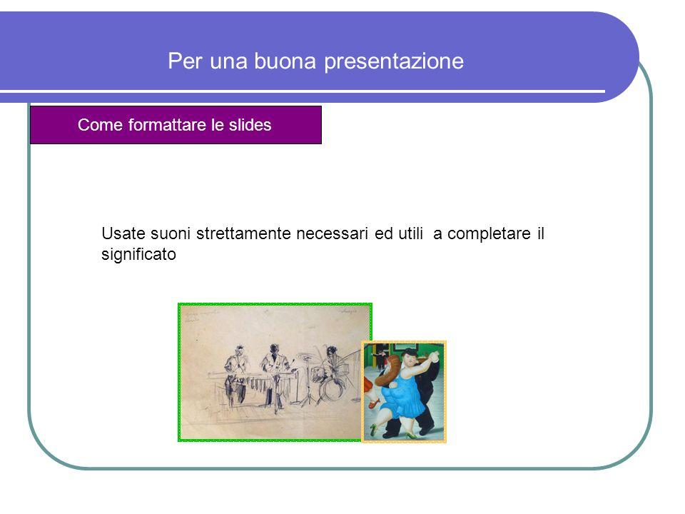 Per una buona presentazione Come formattare le slides Usate suoni strettamente necessari ed utili a completare il significato