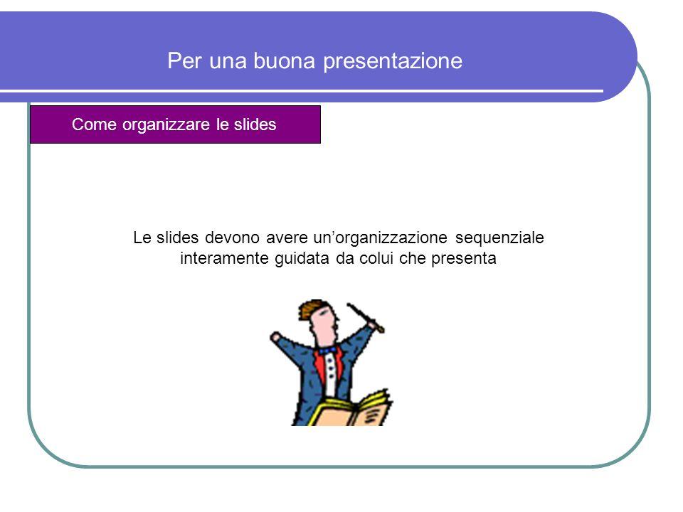 Per una buona presentazione Come organizzare le slides Non devono essere mai esaustive:la presenza delloratore deve essere necessaria per chiarirne il significato