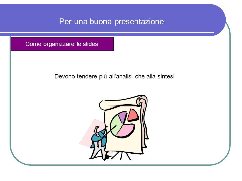 Per una buona presentazione Come organizzare le slides Ogni slide dovrebbe contenere una sola cosa: un grafico, un concetto, una tabella, un insieme di punti elenco 1