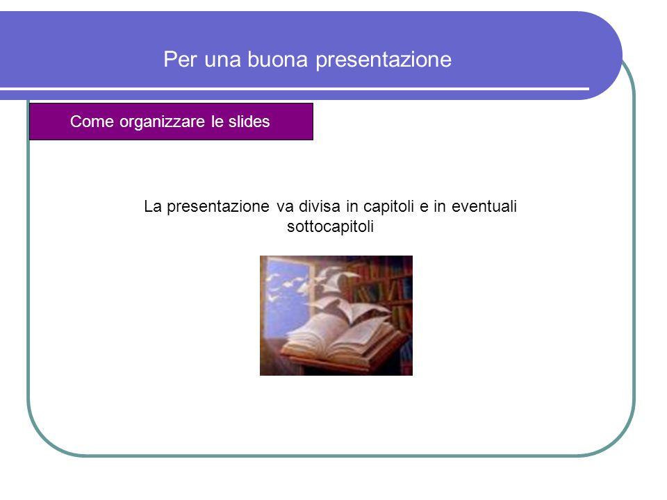 Per una buona presentazione Come organizzare le slides Il titolo della presentazione, il titolo del capitolo, del sottocapitolo, della slide vanno esplicitati ogni volta Sono un aiuto per non far perdere a chi ascolta il filo del discorso