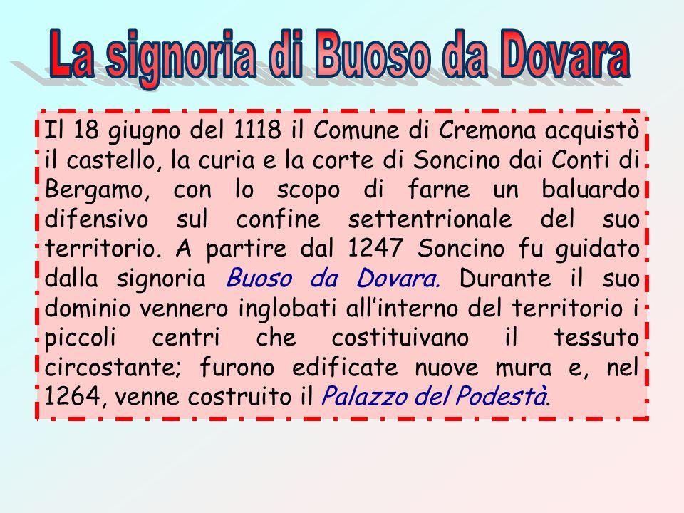 Il 18 giugno del 1118 il Comune di Cremona acquistò il castello, la curia e la corte di Soncino dai Conti di Bergamo, con lo scopo di farne un baluard