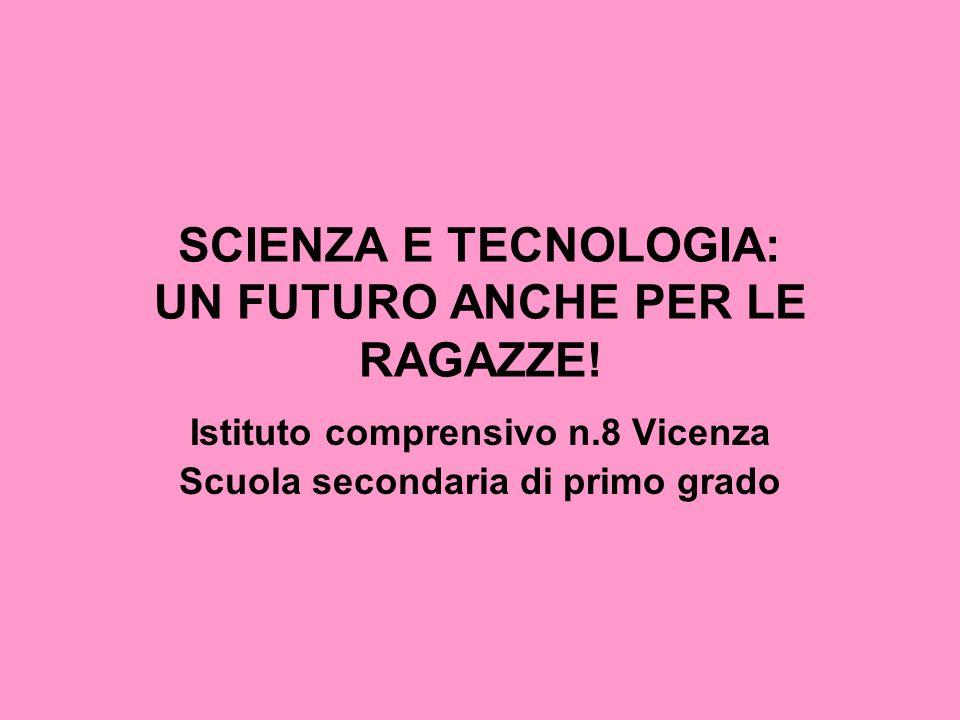 SCIENZA E TECNOLOGIA: UN FUTURO ANCHE PER LE RAGAZZE! Istituto comprensivo n.8 Vicenza Scuola secondaria di primo grado