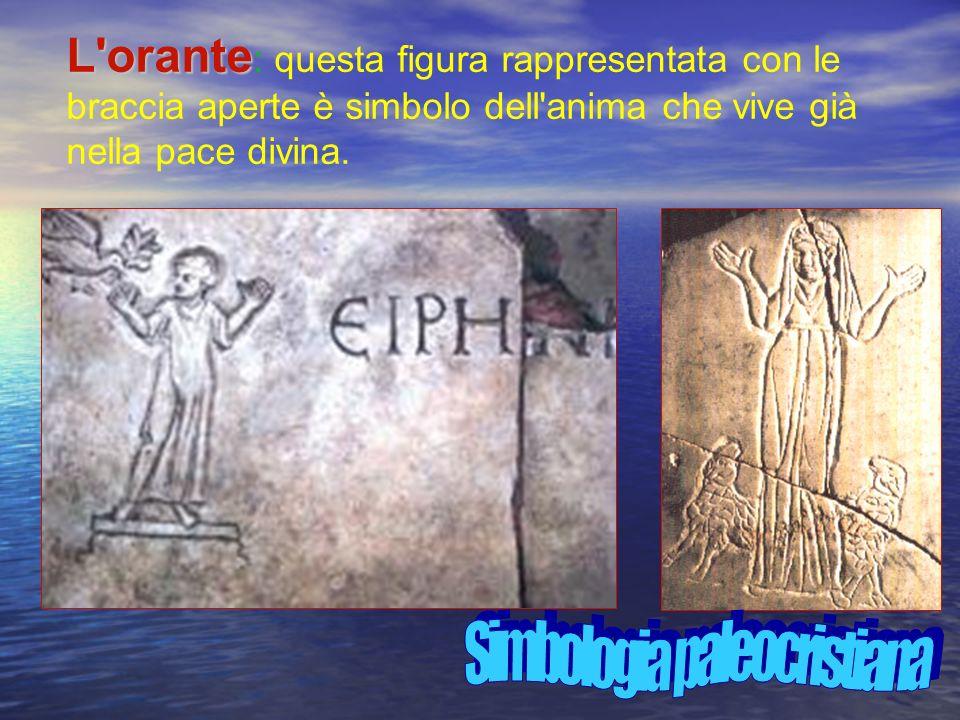 L orante L orante : questa figura rappresentata con le braccia aperte è simbolo dell anima che vive già nella pace divina.