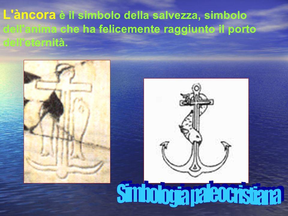 L àncora è il simbolo della salvezza, simbolo dell anima che ha felicemente raggiunto il porto dell eternità.