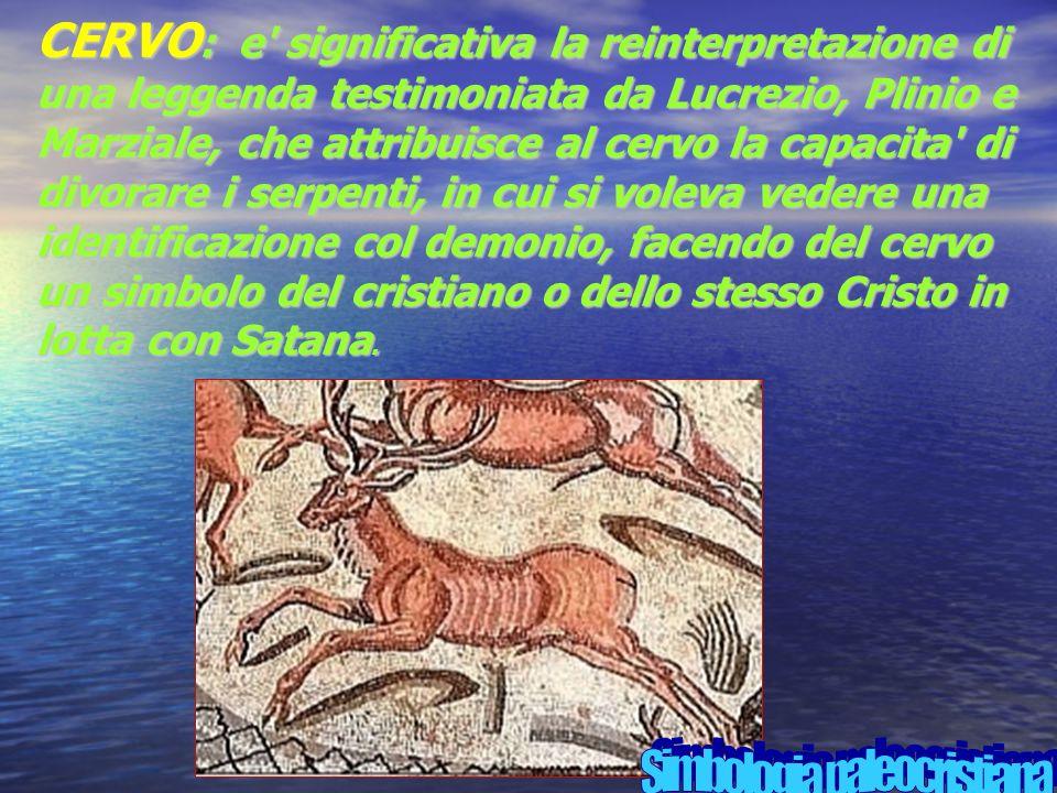 CERVO : e significativa la reinterpretazione di una leggenda testimoniata da Lucrezio, Plinio e Marziale, che attribuisce al cervo la capacita di divorare i serpenti, in cui si voleva vedere una identificazione col demonio, facendo del cervo un simbolo del cristiano o dello stesso Cristo in lotta con Satana.