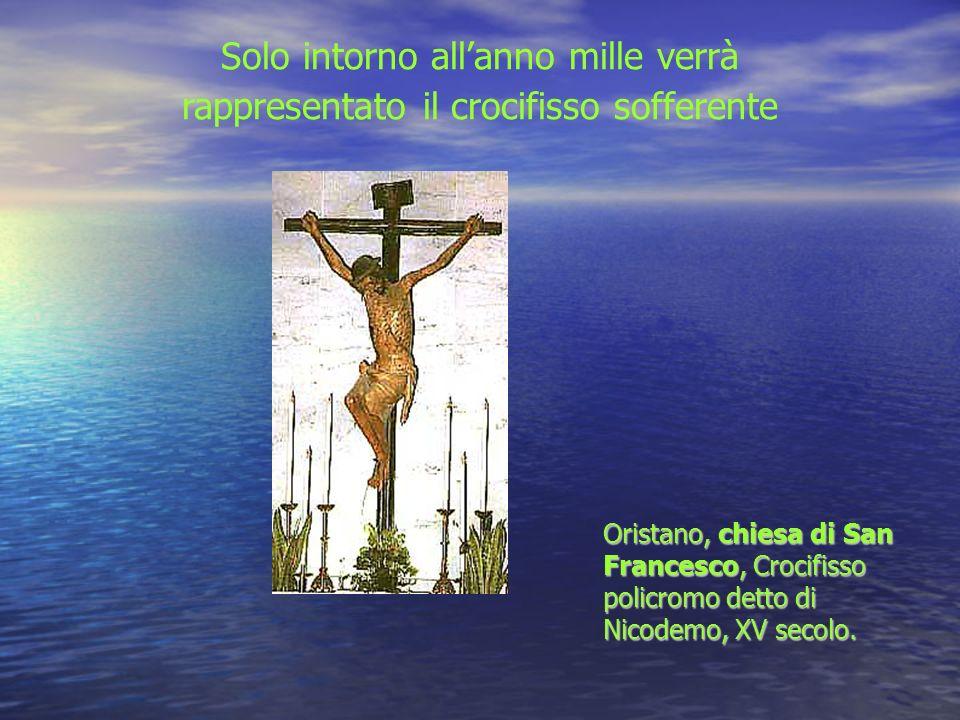 Solo intorno allanno mille verrà rappresentato il crocifisso sofferente Oristano, chiesa di San Francesco, Crocifisso policromo detto di Nicodemo, XV secolo.