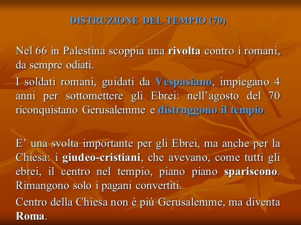DISTRUZIONE DEL TEMPIO (70) Nel 66 in Palestina scoppia una rivolta contro i romani, da sempre odiati. I soldati romani, guidati da Vespasiano, impieg