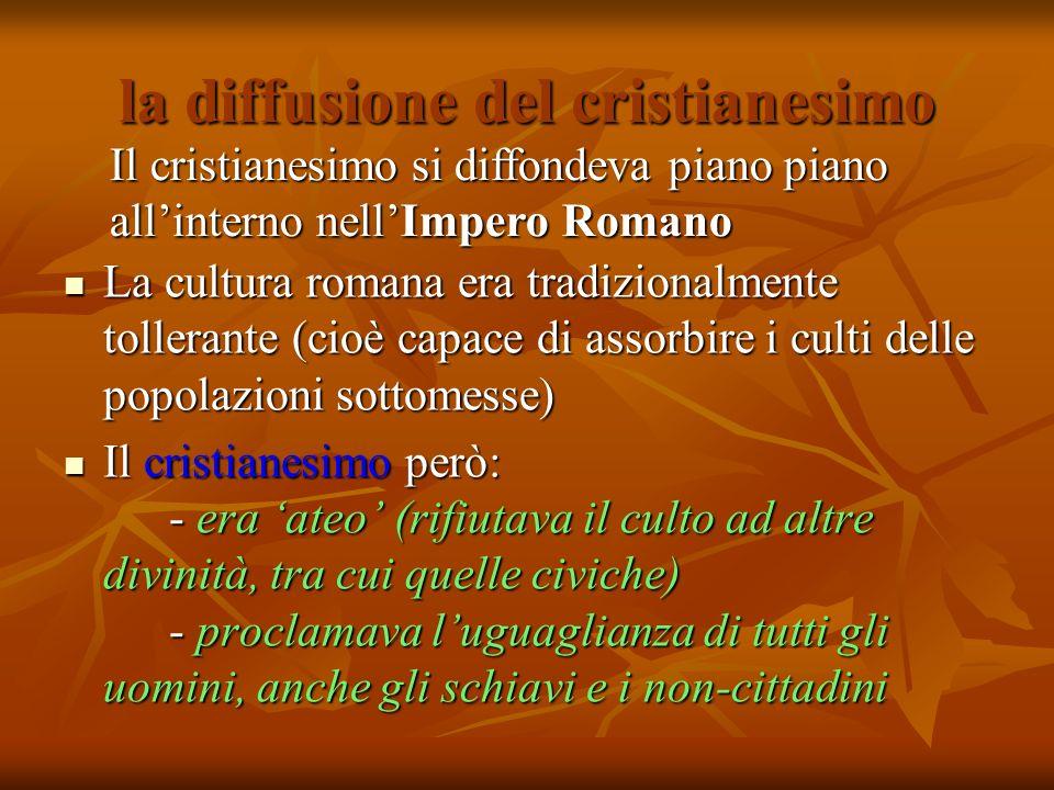 la diffusione del cristianesimo La cultura romana era tradizionalmente tollerante (cioè capace di assorbire i culti delle popolazioni sottomesse) La c