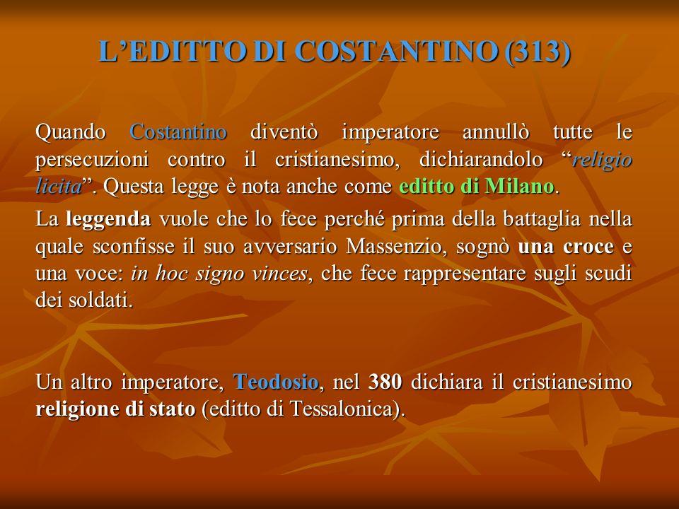 LEDITTO DI COSTANTINO (313) Quando Costantino diventò imperatore annullò tutte le persecuzioni contro il cristianesimo, dichiarandolo religio licita.