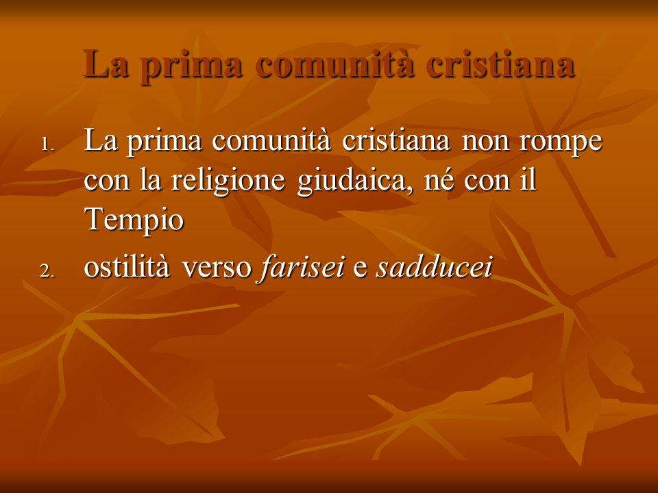 La prima comunità cristiana 1. La prima comunità cristiana non rompe con la religione giudaica, né con il Tempio 2. ostilità verso farisei e sadducei