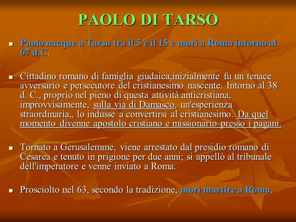 PAOLO DI TARSO Paolo nacque a Tarso tra il 5 e il 15 e morì a Roma intorno al 67 d.C. Paolo nacque a Tarso tra il 5 e il 15 e morì a Roma intorno al 6