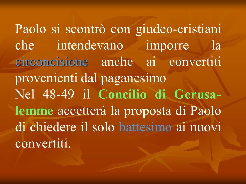 circoncisione Paolo si scontrò con giudeo-cristiani che intendevano imporre la circoncisione anche ai convertiti provenienti dal paganesimo Nel 48-49