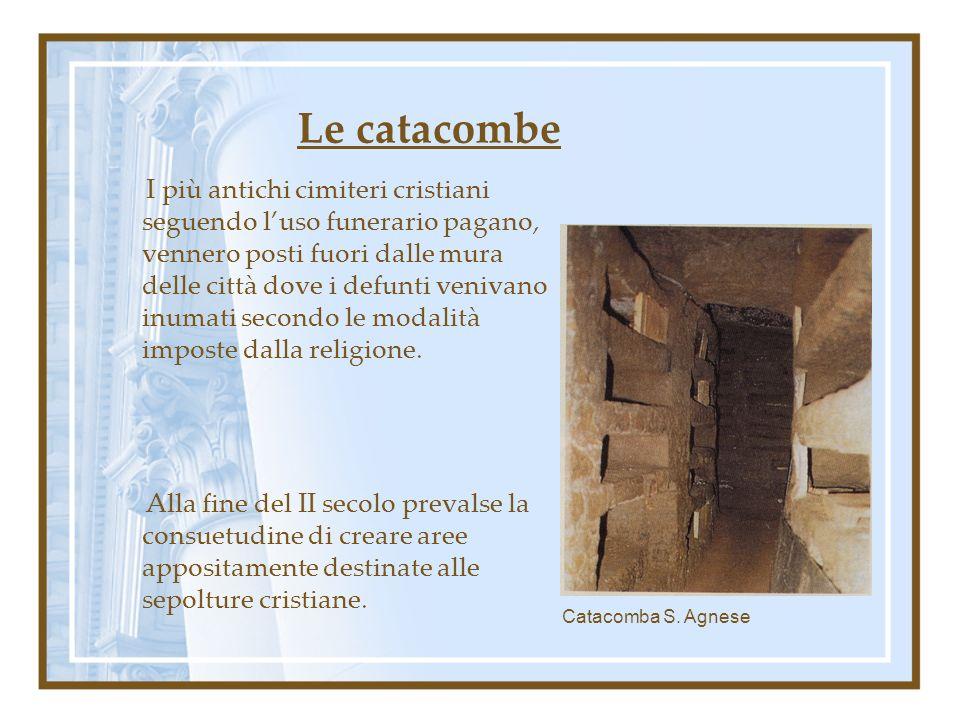 Le catacombe I più antichi cimiteri cristiani seguendo luso funerario pagano, vennero posti fuori dalle mura delle città dove i defunti venivano inuma