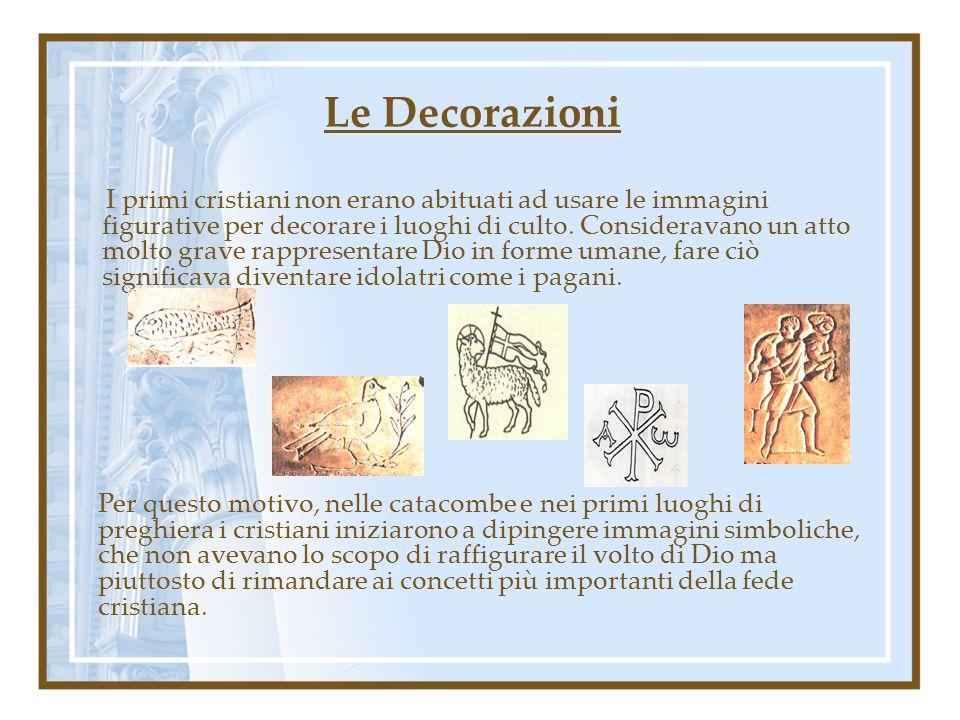 Le Decorazioni I primi cristiani non erano abituati ad usare le immagini figurative per decorare i luoghi di culto. Consideravano un atto molto grave