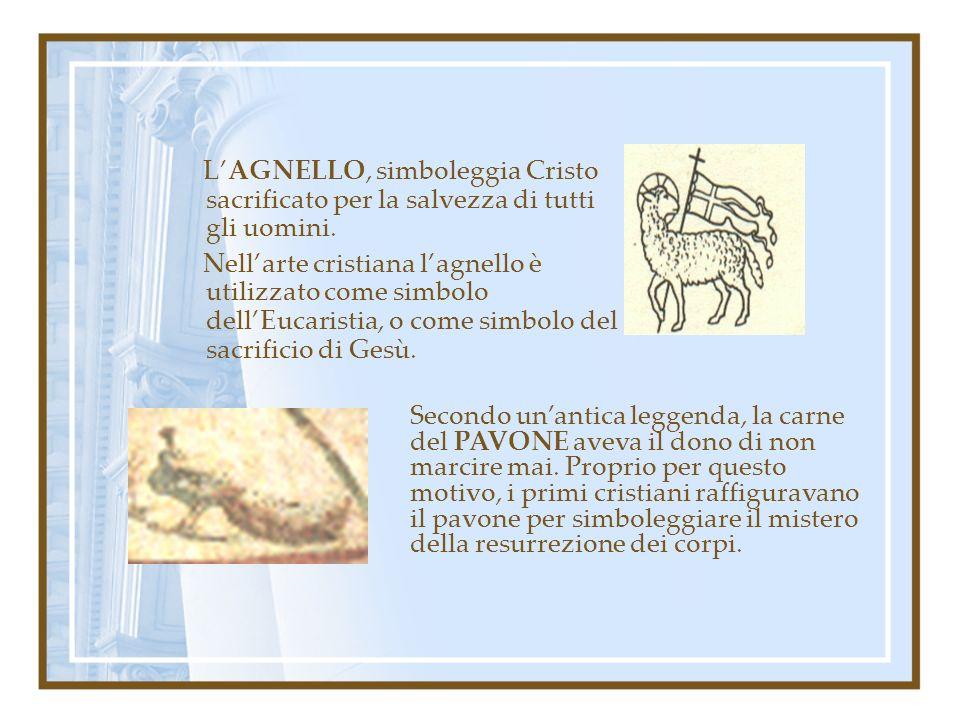 LAGNELLO, simboleggia Cristo sacrificato per la salvezza di tutti gli uomini. Nellarte cristiana lagnello è utilizzato come simbolo dellEucaristia, o