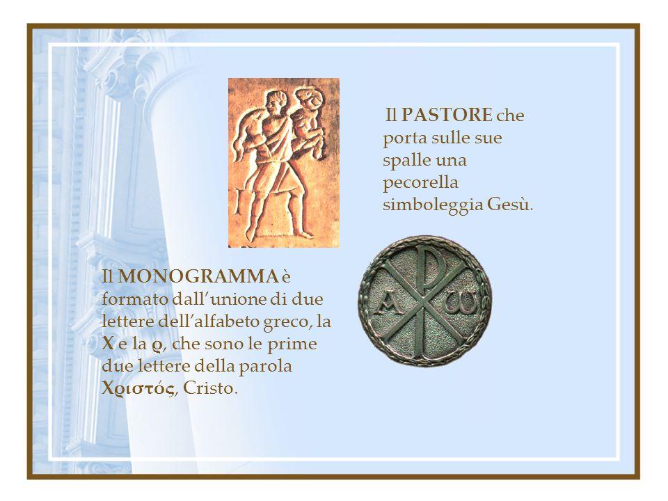 Il PASTORE che porta sulle sue spalle una pecorella simboleggia Gesù. Il MONOGRAMMA è formato dallunione di due lettere dellalfabeto greco, la Χ e la