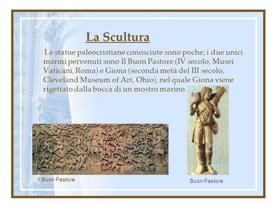 La Scultura Le statue paleocristiane conosciute sono poche; i due unici marmi pervenuti sono Il Buon Pastore (IV secolo, Musei Vaticani, Roma) e Giona