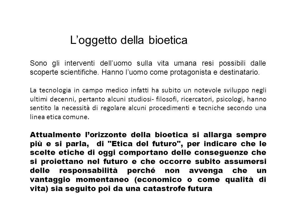 Loggetto della bioetica Sono gli interventi delluomo sulla vita umana resi possibili dalle scoperte scientifiche. Hanno luomo come protagonista e dest
