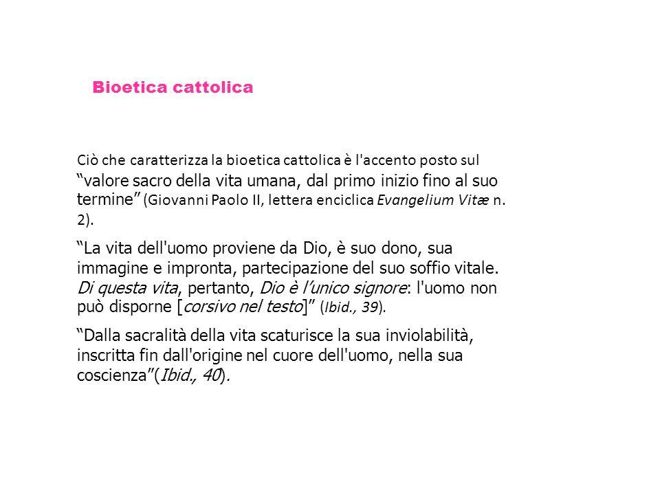 Bioetica cattolica Ciò che caratterizza la bioetica cattolica è l'accento posto sul valore sacro della vita umana, dal primo inizio fino al suo termin