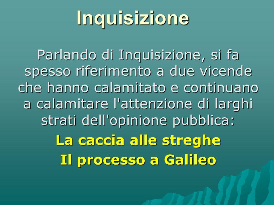 Inquisizione Parlando di Inquisizione, si fa spesso riferimento a due vicende che hanno calamitato e continuano a calamitare l attenzione di larghi strati dell opinione pubblica: La caccia alle streghe Il processo a Galileo