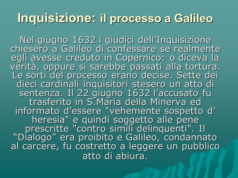 Nel giugno 1632 i giudici dellInquisizione chiesero a Galileo di confessare se realmente egli avesse creduto in Copernico: o diceva la verità, oppure si sarebbe passati alla tortura.