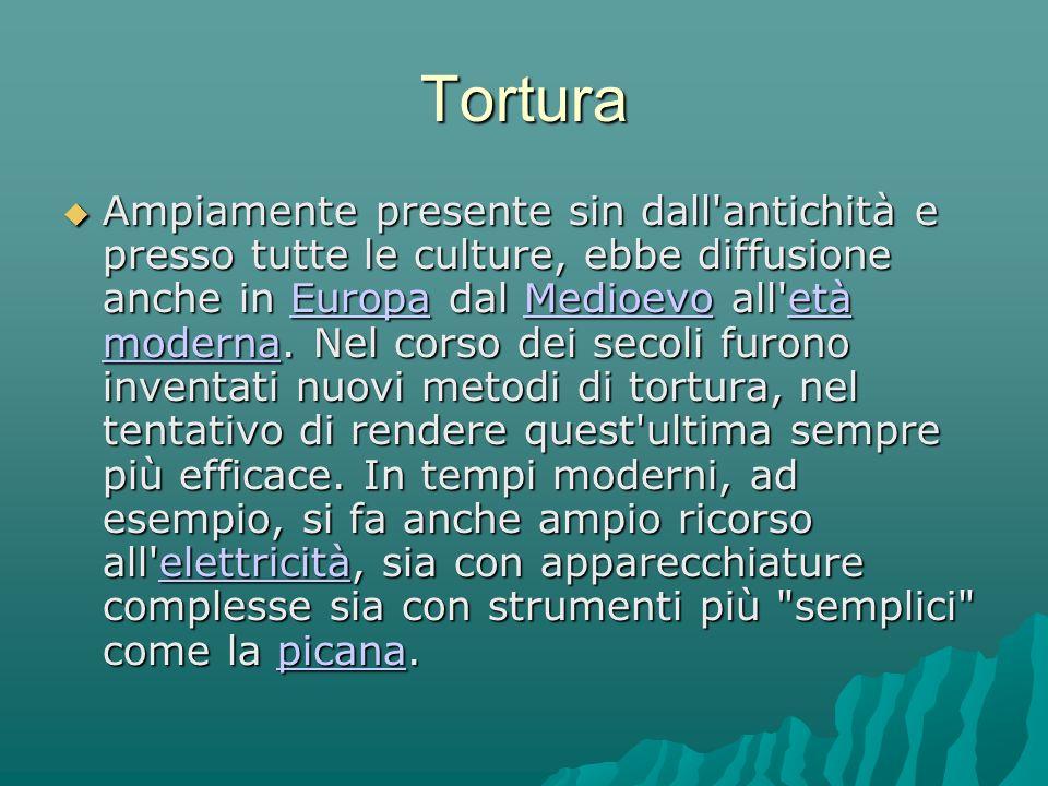 Tortura Ampiamente presente sin dall antichità e presso tutte le culture, ebbe diffusione anche in Europa dal Medioevo all età moderna.