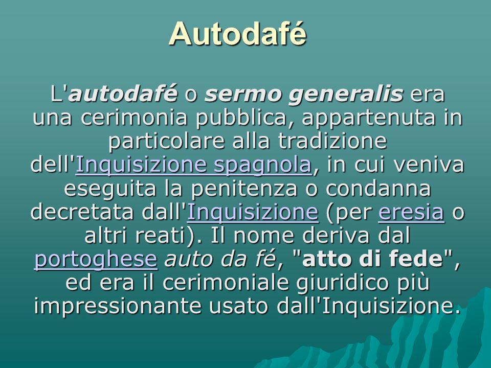 Autodafé L autodafé o sermo generalis era una cerimonia pubblica, appartenuta in particolare alla tradizione dell Inquisizione spagnola, in cui veniva eseguita la penitenza o condanna decretata dall Inquisizione (per eresia o altri reati).
