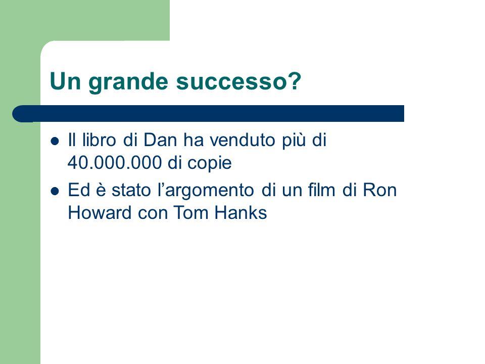 Un grande successo? Il libro di Dan ha venduto più di 40.000.000 di copie Ed è stato largomento di un film di Ron Howard con Tom Hanks