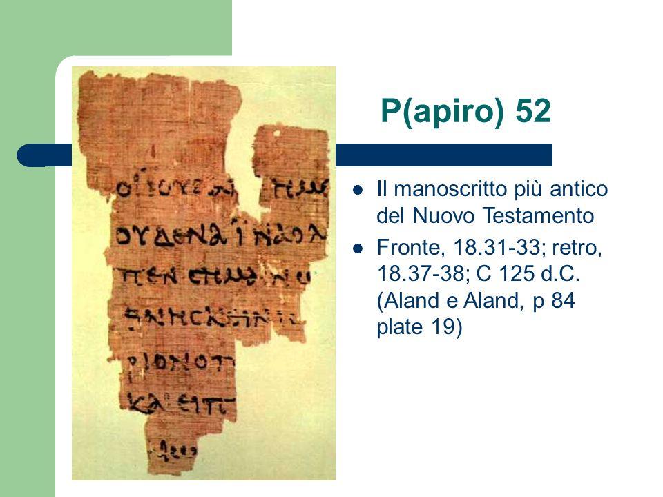 P(apiro) 52 Il manoscritto più antico del Nuovo Testamento Fronte, 18.31-33; retro, 18.37-38; C 125 d.C. (Aland e Aland, p 84 plate 19)