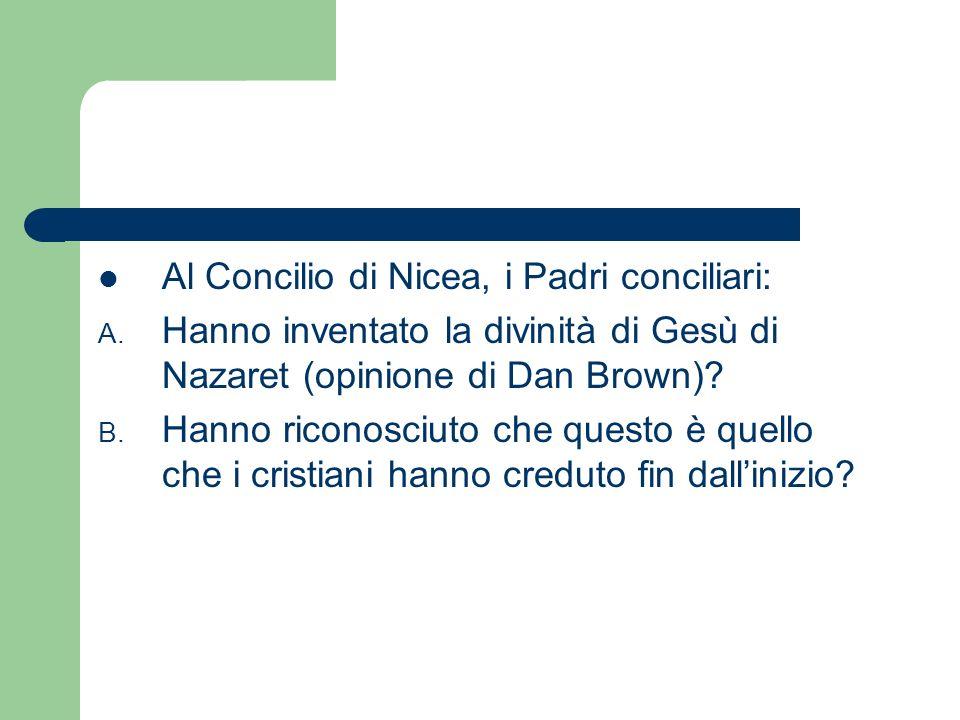 Al Concilio di Nicea, i Padri conciliari: A. Hanno inventato la divinità di Gesù di Nazaret (opinione di Dan Brown)? B. Hanno riconosciuto che questo