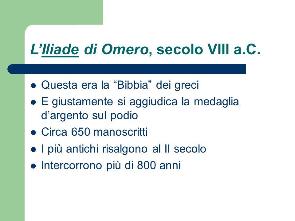 LIliade di Omero, secolo VIII a.C. Questa era la Bibbia dei greci E giustamente si aggiudica la medaglia dargento sul podio Circa 650 manoscritti I pi